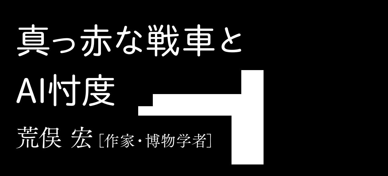 真っ赤な戦車とAI忖度 荒俣 宏[作家・博物学者]